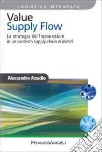 Value supply flow. La strategia del flusso valore in un contesto supply chain oriented libro di Amadio Alessandro
