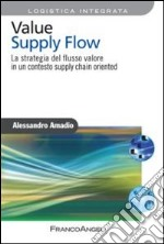 Value supply flow. La strategia del flusso valore in un contesto supply chain oriented libro di Amadio Alessandro