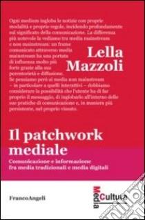 Il patchwork mediale. Comunicazione e informazione fra media tradizionali e media digitali libro di Mazzoli Lella