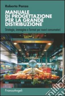 Manuale di progettazione per la grande distribuzione. Strategie, immagine e format per nuovi consumatori libro di Panza Roberta