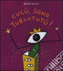 Cucù, sono Turlututù! libro di Tullet Hervé