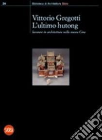 L'ultimo hutong. Lavorare in architettura nella nuova Cina libro di Gregotti Vittorio