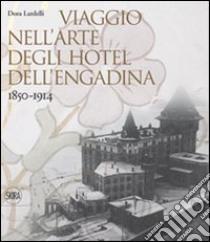 Viaggio nell'arte degli hotel dell'Engadina 1850-1914 libro di Lardelli Dora
