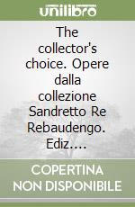 The collector's choice. Opere dalla collezione Sandretto Re Rebaudengo libro
