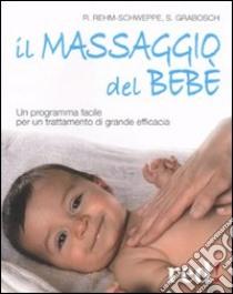 Il massaggio del bebè. Un programma facile per un trattamento di grande efficacia libro di Grabosch Sabine - Rehm-Schweppe Rahel
