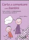 L'arte di comunicare con i bambini. Tutte le frasi e i comportamenti che funzionano davvero! libro