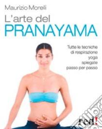 L'Arte del pranayama. Tutte le tecniche di respirazione yoga spiegate passo per passo libro di Morelli Maurizio