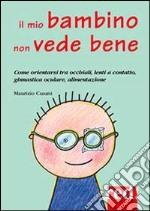 Il mio bambino non vede bene. Come orientarsi tra occhiali, lenti a contatto, ginnastica oculare, alimentazione libro