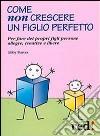Come non crescere un figlio perfetto. Per fare dei propri figli persone allegre, creative e libere libro