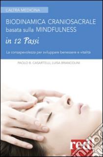 Biodinamica craniosacrale basata sulla mindfulness. Per sviluppare benessere e vitalità libro di Casartelli Paolo - Brancolini Luisa