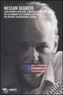 Nessun segreto. Guida minima a Wikileaks, l'organizzazione che ha cambiato per sempre il rapporto tra Internet, informazione e potere libro di Chiusi Fabio