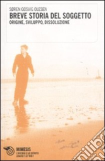 Breve storia del soggetto. Origine, sviluppo, dissoluzione libro di Olesen Søren G.