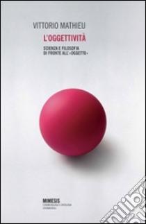 L'oggettività. Scienza e filosofia di fronte all'«oggetto» libro di Mathieu Vittorio