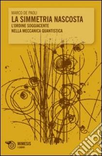 La Simmetria nascosta. L'ordine soggiacente nella meccanica quantistica libro di De Paoli Marco