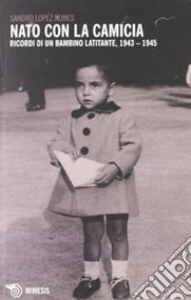 Nato con la camicia. Ricordi di un bambino latitante, 1943-1945 libro di Lopez Nunes Sandro