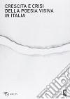 Crescita e crisi della poesia visiva in Italia. Opere, persone, paroleper i cent'anni di scrittura visuale in Italia 1912-2012