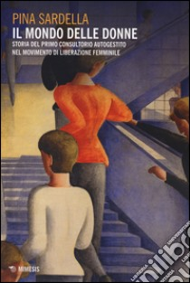 Il mondo delle donne. Storia del primo consultorio autogestito nel movimento di liberazione femminile libro di Sardella Pina