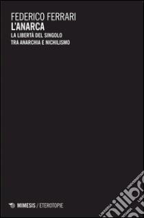 L'anarca. La libertà del singolo tra anarchia e nichilismo libro di Ferrari Federico