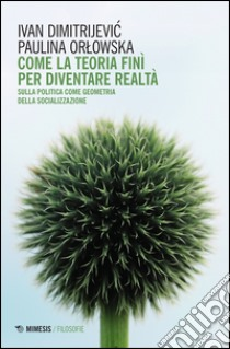 Come la teoria finì per diventare realtà. Sulla politica come geometria della socializzazione libro di Dimitrijevic Ivan - Orlowska Paulina