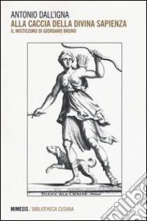 Alla caccia della divina sapienza. Il misticismo di Giordano Bruno libro di Dall'Igna Antonio