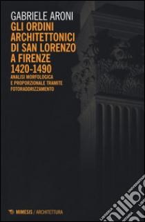 Gli ordini architettonici di San Lorenzo a Firenze 1420-1490. Analisi morfologica e proporzionale tramite fotoraddrizzamento libro di Aroni Gabriele