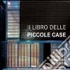 Il libro delle piccole case. Ediz. italiana, inglese, spagnola e tedesca libro