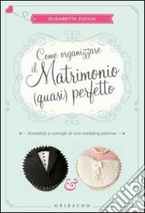 Come organizzare il matrimonio (quasi) perfetto. Aneddoti e consigli di una wedding planner libro di Zucchi Elisabetta