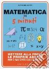 Matematica in 5 minuti. Mettere alla prova le proprie abilità non è mai stato così semplice libro