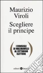 Scegliere il principe. I consigli di Machiavelli al cittadino elettore libro