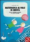 Matematica al volo in quinta. Calcolo e risoluzione di problemi con il metodo analogico. Con gadget libro