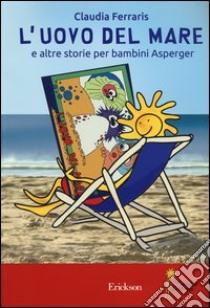 L'uovo del mare e altre storie per bambini Asperger. Ediz. illustrata libro di Ferraris Claudia