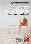 La scienza della libertà. A cosa serve la sociologia? Conversazioni con Michael Hviid Jacobsen e Keith Tester libro