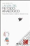 La via del metodo analogico. Teoria dell'apprendimento intuitivo della matematica libro