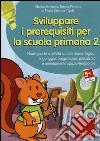 Sviluppare i prerequisiti per la scuola primaria. Nuovi giochi e attività su attenzione, logica, linguaggio, pregrafismo, precalcolo e orientamento... CD-ROM. Vol. 2 libro