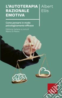 L'autoterapia razionale-emotiva. Come pensare in modo psicologicamente efficace libro di Ellis Albert