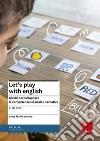 Let's play with english. Giochi per sviluppare le competenze lessicali e narrative. 5-10 anni libro