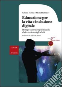 Educazione per la vita e inclusione digitale. Strategie innovative per la scuola e la formazione degli adulti libro di Molina Alfonso - Mannino Maria