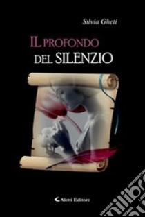Il profondo del silenzio libro di Gheti Silvia
