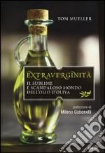 Extraverginità. Il sublime e scandaloso mondo dell'olio d'oliva libro