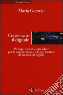 Conservare il digitale. Principi, metodi e procedure per la conservazione a lungo termine di documenti digitali libro di Guercio Maria