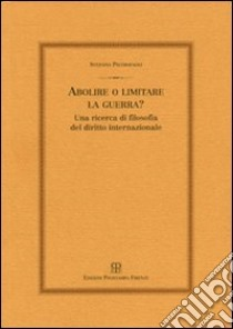 Abolire o limitare la guerra? Una ricerca di filosofia del diritto internazionale libro di Pietropaoli Stefano