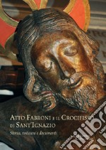 Atto Fabroni e il crocifisso di Sant'Ignazio. Storia, restauro e documenti. Ediz. illustrata libro