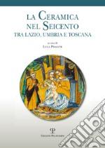 La ceramica nel Seicento tra Lazio, Umbria e Toscana libro