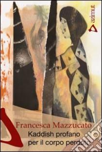 Kaddish profano per il corpo perduto libro di Mazzucato Francesca