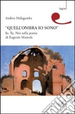 Quell'ombra sono io. Io, tu, noi nella poesia di Eugenio Montale libro di Malagamba Andrea