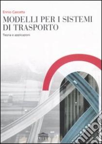 Modelli per i sistemi di trasporto. Teoria e applicazioni libro di Cascetta Ennio