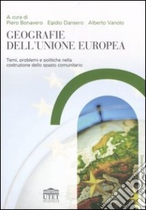Geografie dell'Unione Europea. Temi, problemi e politiche nella costruzione dello spazio comunitario libro di Bonavero P. (cur.); Dansero E. (cur.); Vanolo A. (cur.)