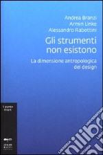 Gli strumenti non esistono. La dimensione antropologica del design. Ediz. illustrata libro
