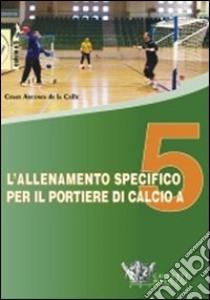 L'allenamento specifico per il portiere di calcio a 5. DVD. Con libro libro di Arcones de la Calle Cesar