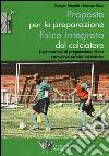 Proposte per la preparazione fisica integrata del calciatore. Esercitazioni di preparazione fisica attraverso attività calcistiche libro